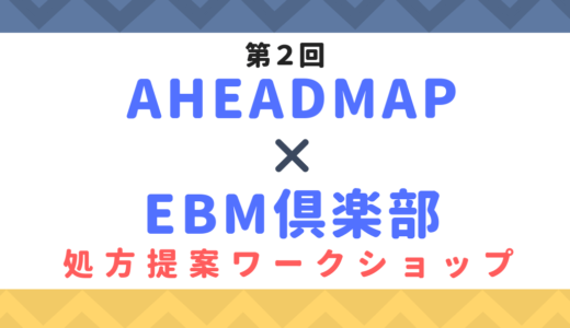 第2回AHEADMAP×EBM倶楽部 処方提案ワークショップのお知らせ