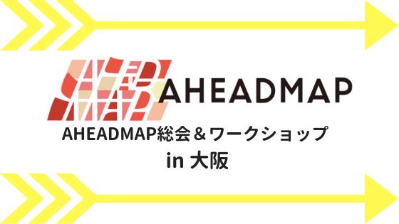 AHEADMAP総会&ワークショップ大阪