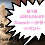 第1回 AHEADMAP Zoomトークライブイベントのお知らせ